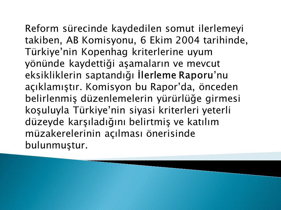 Reform sürecinde kaydedilen somut ilerlemeyi takiben, AB Komisyonu, 6 Ekim 2004 tarihinde, Türkiye'nin Kopenhag kriterlerine uyum yönünde kaydettiği aşamaların ve mevcut eksikliklerin saptandığı İlerleme Raporu'nu açıklamıştır.