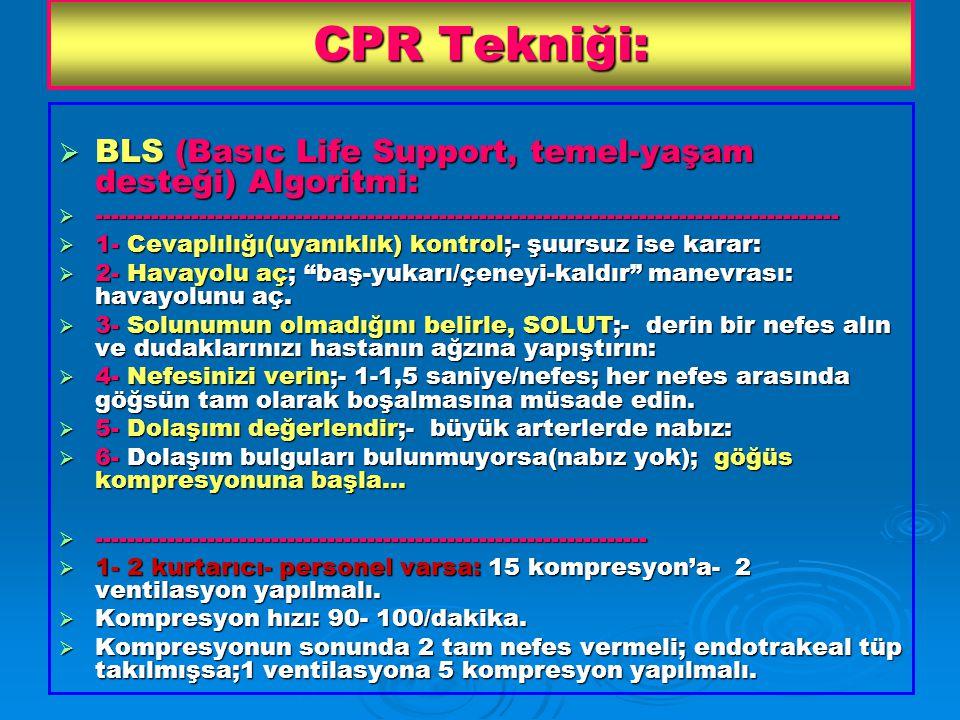 CPR Tekniği:  BLS (Basıc Life Support, temel-yaşam desteği) Algoritmi:  ---------------------------------------------------------------------------------------------  1- Cevaplılığı(uyanıklık) kontrol;- şuursuz ise karar:  2- Havayolu aç; baş-yukarı/çeneyi-kaldır manevrası: havayolunu aç.