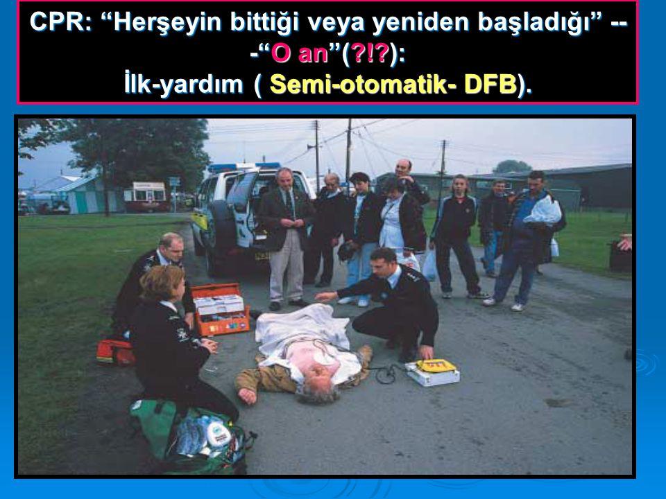 CPR: Herşeyin bittiği veya yeniden başladığı -- - O an (?!?): İlk-yardım ( Semi-otomatik- DFB).