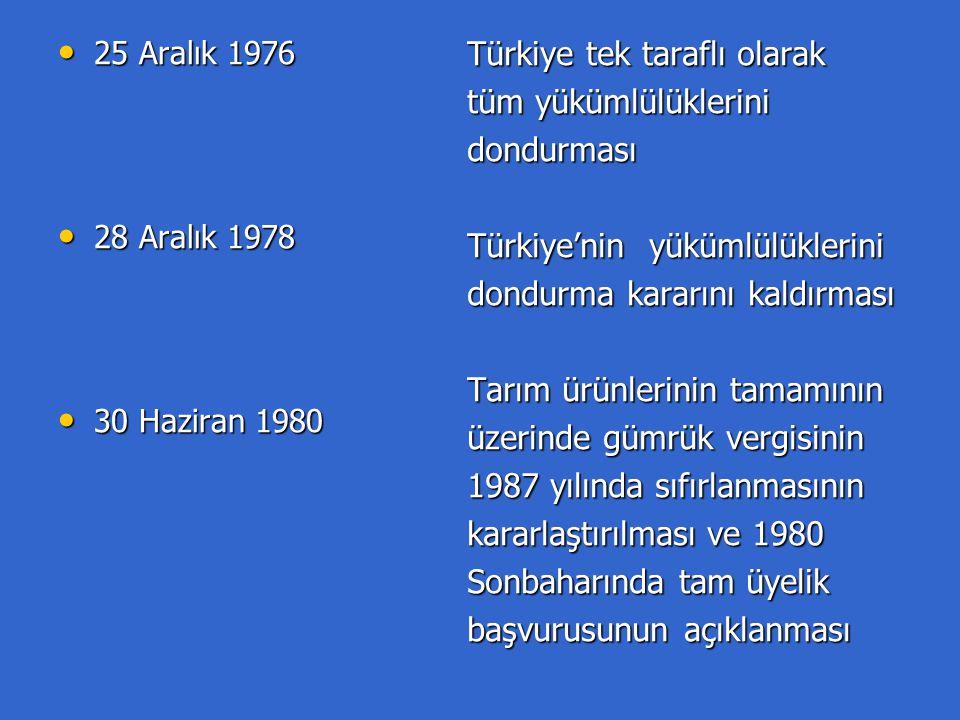 25 Aralık 1976 25 Aralık 1976 28 Aralık 1978 28 Aralık 1978 30 Haziran 1980 30 Haziran 1980 Türkiye tek taraflı olarak tüm yükümlülüklerini dondurması Türkiye'nin yükümlülüklerini dondurma kararını kaldırması Tarım ürünlerinin tamamının üzerinde gümrük vergisinin 1987 yılında sıfırlanmasının kararlaştırılması ve 1980 Sonbaharında tam üyelik başvurusunun açıklanması