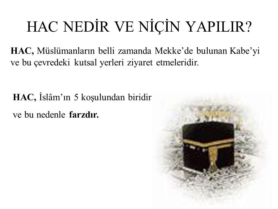 HAC NEDİR VE NİÇİN YAPILIR? HAC, Müslümanların belli zamanda Mekke'de bulunan Kabe'yi ve bu çevredeki kutsal yerleri ziyaret etmeleridir. HAC, İslâm'ı