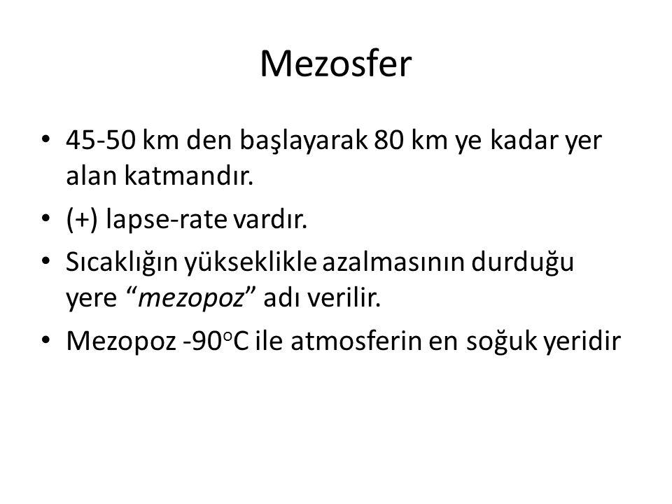 """Mezosfer 45-50 km den başlayarak 80 km ye kadar yer alan katmandır. (+) lapse-rate vardır. Sıcaklığın yükseklikle azalmasının durduğu yere """"mezopoz"""" a"""