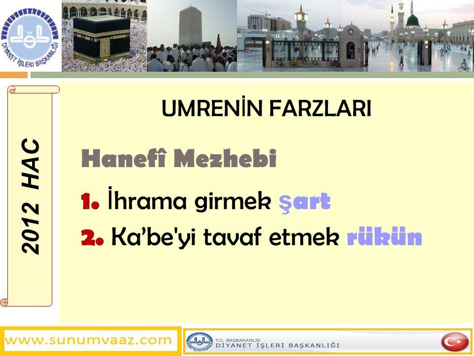 UMREN İ N FARZLARI Hanefî Mezhebi 1. İ hrama girmek ş art 2. Ka'be'yi tavaf etmek rükün 2012 HAC