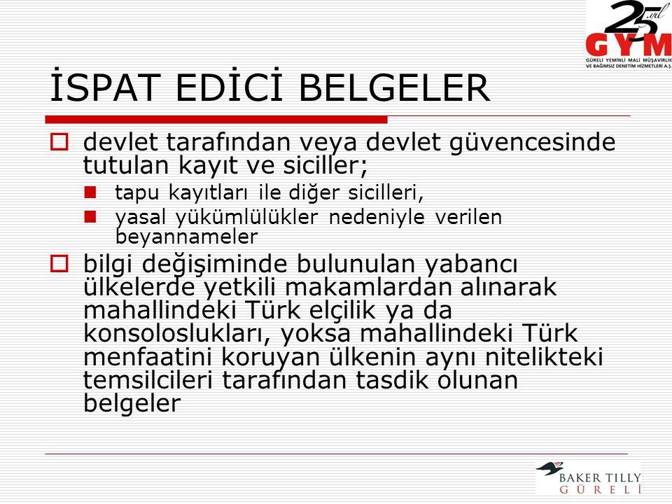 İSPAT EDİCİ BELGELER  devlet tarafından veya devlet güvencesinde tutulan kayıt ve siciller; tapu kayıtları ile diğer sicilleri, yasal yükümlülükler nedeniyle verilen beyannameler  bilgi değişiminde bulunulan yabancı ülkelerde yetkili makamlardan alınarak mahallindeki Türk elçilik ya da konsoloslukları, yoksa mahallindeki Türk menfaatini koruyan ülkenin aynı nitelikteki temsilcileri tarafından tasdik olunan belgeler