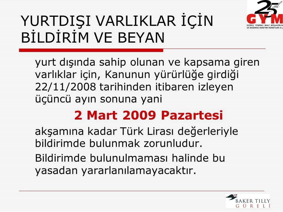 YURTDIŞI VARLIKLAR İÇİN BİLDİRİM VE BEYAN yurt dışında sahip olunan ve kapsama giren varlıklar için, Kanunun yürürlüğe girdiği 22/11/2008 tarihinden itibaren izleyen üçüncü ayın sonuna yani 2 Mart 2009 Pazartesi akşamına kadar Türk Lirası değerleriyle bildirimde bulunmak zorunludur.