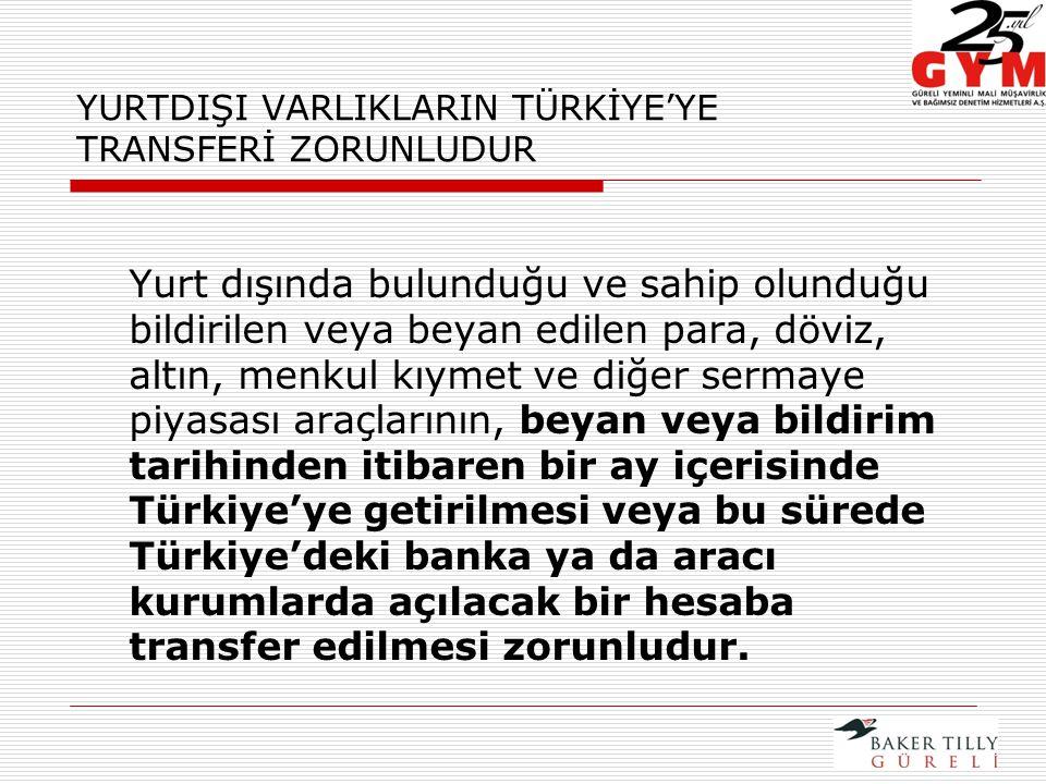 YURTDIŞI VARLIKLARIN TÜRKİYE'YE TRANSFERİ ZORUNLUDUR Yurt dışında bulunduğu ve sahip olunduğu bildirilen veya beyan edilen para, döviz, altın, menkul kıymet ve diğer sermaye piyasası araçlarının, beyan veya bildirim tarihinden itibaren bir ay içerisinde Türkiye'ye getirilmesi veya bu sürede Türkiye'deki banka ya da aracı kurumlarda açılacak bir hesaba transfer edilmesi zorunludur.