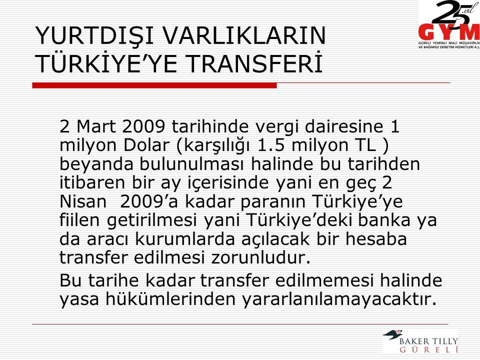 YURTDIŞI VARLIKLARIN TÜRKİYE'YE TRANSFERİ 2 Mart 2009 tarihinde vergi dairesine 1 milyon Dolar (karşılığı 1.5 milyon TL ) beyanda bulunulması halinde bu tarihden itibaren bir ay içerisinde yani en geç 2 Nisan 2009'a kadar paranın Türkiye'ye fiilen getirilmesi yani Türkiye'deki banka ya da aracı kurumlarda açılacak bir hesaba transfer edilmesi zorunludur.