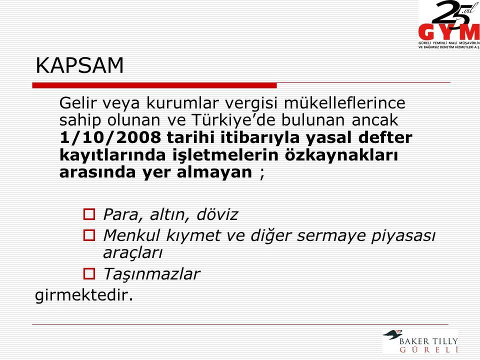 KAPSAM Gelir veya kurumlar vergisi mükelleflerince sahip olunan ve Türkiye'de bulunan ancak 1/10/2008 tarihi itibarıyla yasal defter kayıtlarında işletmelerin özkaynakları arasında yer almayan ;  Para, altın, döviz  Menkul kıymet ve diğer sermaye piyasası araçları  Taşınmazlar girmektedir.