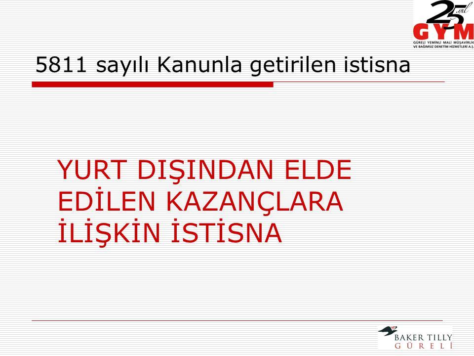 5811 sayılı Kanunla getirilen istisna YURT DIŞINDAN ELDE EDİLEN KAZANÇLARA İLİŞKİN İSTİSNA