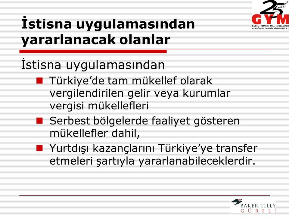 İstisna uygulamasından yararlanacak olanlar İstisna uygulamasından Türkiye'de tam mükellef olarak vergilendirilen gelir veya kurumlar vergisi mükellefleri Serbest bölgelerde faaliyet gösteren mükellefler dahil, Yurtdışı kazançlarını Türkiye'ye transfer etmeleri şartıyla yararlanabileceklerdir.