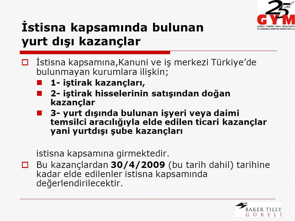 İstisna kapsamında bulunan yurt dışı kazançlar  İstisna kapsamına,Kanuni ve iş merkezi Türkiye'de bulunmayan kurumlara ilişkin; 1- iştirak kazançları, 2- iştirak hisselerinin satışından doğan kazançlar 3- yurt dışında bulunan işyeri veya daimi temsilci aracılığıyla elde edilen ticari kazançlar yani yurtdışı şube kazançları istisna kapsamına girmektedir.
