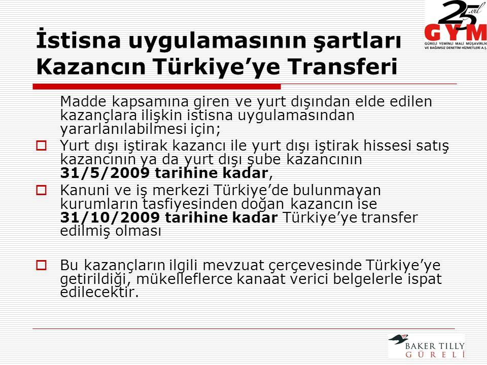 İstisna uygulamasının şartları Kazancın Türkiye'ye Transferi Madde kapsamına giren ve yurt dışından elde edilen kazançlara ilişkin istisna uygulamasından yararlanılabilmesi için;  Yurt dışı iştirak kazancı ile yurt dışı iştirak hissesi satış kazancının ya da yurt dışı şube kazancının 31/5/2009 tarihine kadar,  Kanuni ve iş merkezi Türkiye'de bulunmayan kurumların tasfiyesinden doğan kazancın ise 31/10/2009 tarihine kadar Türkiye'ye transfer edilmiş olması  Bu kazançların ilgili mevzuat çerçevesinde Türkiye'ye getirildiği, mükelleflerce kanaat verici belgelerle ispat edilecektir.