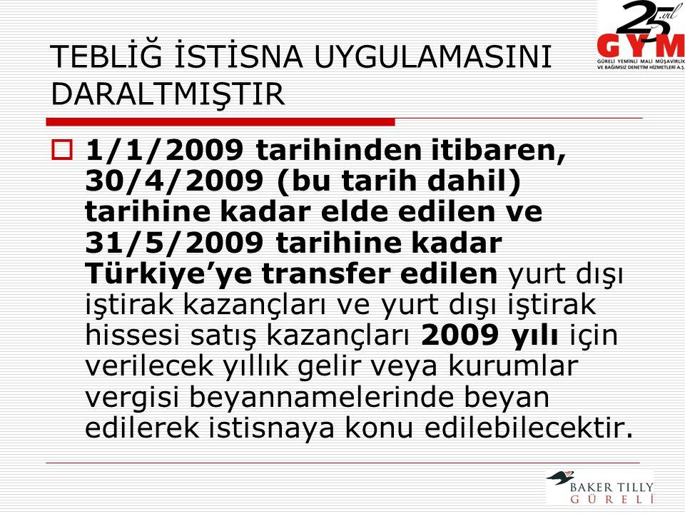 TEBLİĞ İSTİSNA UYGULAMASINI DARALTMIŞTIR  1/1/2009 tarihinden itibaren, 30/4/2009 (bu tarih dahil) tarihine kadar elde edilen ve 31/5/2009 tarihine kadar Türkiye'ye transfer edilen yurt dışı iştirak kazançları ve yurt dışı iştirak hissesi satış kazançları 2009 yılı için verilecek yıllık gelir veya kurumlar vergisi beyannamelerinde beyan edilerek istisnaya konu edilebilecektir.