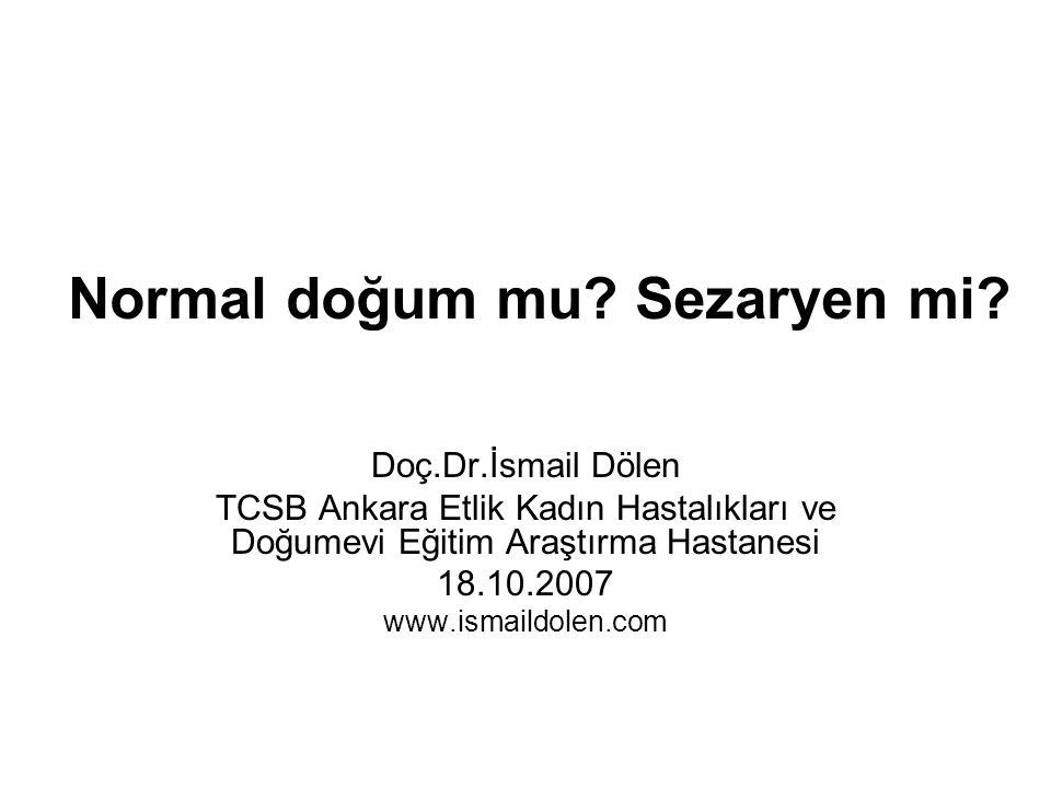 Normal doğum mu? Sezaryen mi? Doç.Dr.İsmail Dölen TCSB Ankara Etlik Kadın Hastalıkları ve Doğumevi Eğitim Araştırma Hastanesi 18.10.2007 www.ismaildol