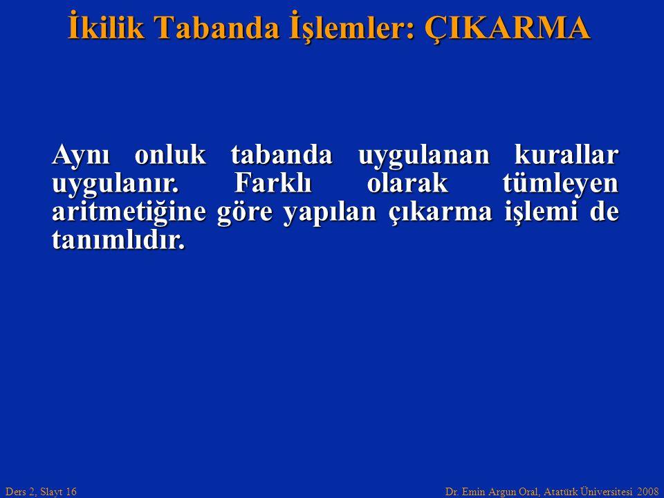 Dr. Emin Argun Oral, Atatürk Üniversitesi 2008 Ders 2, Slayt 16 İkilik Tabanda İşlemler: ÇIKARMA Aynı onluk tabanda uygulanan kurallar uygulanır. Fark