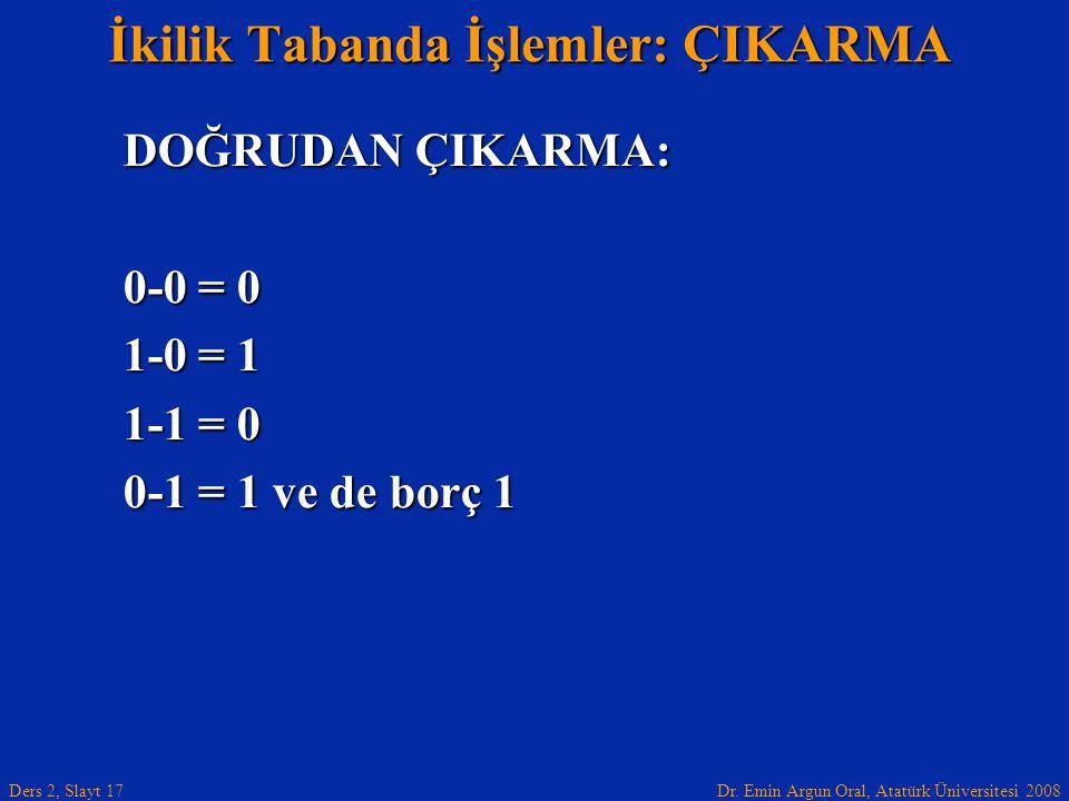 Dr. Emin Argun Oral, Atatürk Üniversitesi 2008 Ders 2, Slayt 17 İkilik Tabanda İşlemler: ÇIKARMA DOĞRUDAN ÇIKARMA: 0-0 = 0 1-0 = 1 1-1 = 0 0-1 = 1 ve