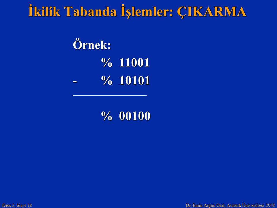 Dr. Emin Argun Oral, Atatürk Üniversitesi 2008 Ders 2, Slayt 18 İkilik Tabanda İşlemler: ÇIKARMA Örnek: % 11001 -% 10101 % 00100
