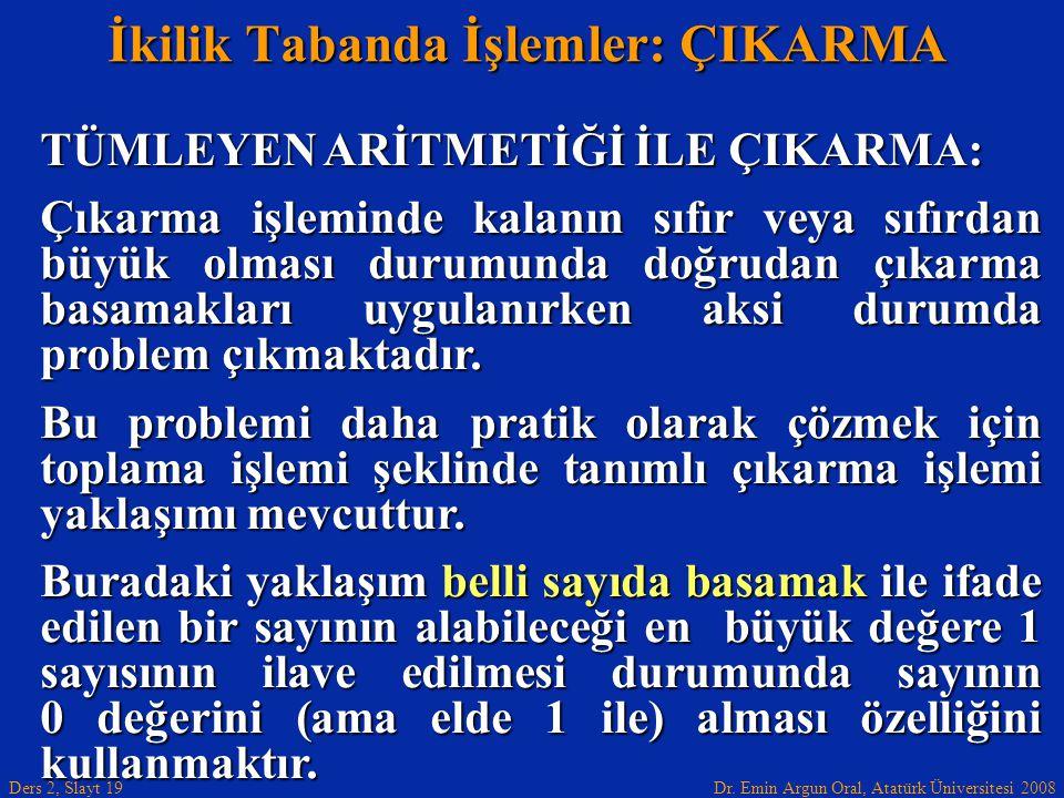 Dr. Emin Argun Oral, Atatürk Üniversitesi 2008 Ders 2, Slayt 19 İkilik Tabanda İşlemler: ÇIKARMA TÜMLEYEN ARİTMETİĞİ İLE ÇIKARMA: Çıkarma işleminde ka