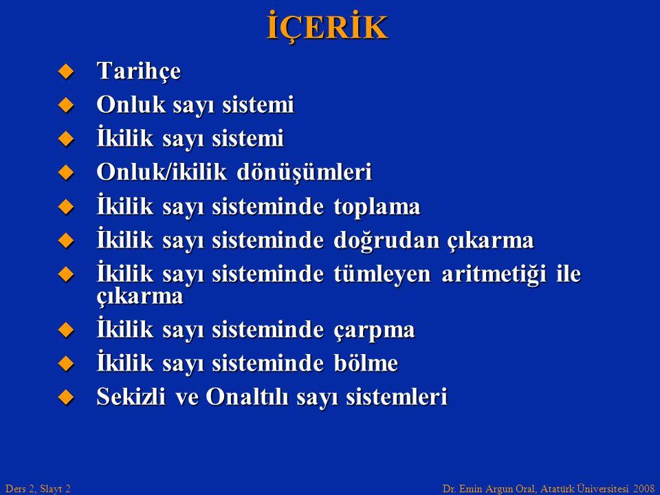 Dr. Emin Argun Oral, Atatürk Üniversitesi 2008 Ders 2, Slayt 2İÇERİK  Tarihçe  Onluk sayı sistemi  İkilik sayı sistemi  Onluk/ikilik dönüşümleri 