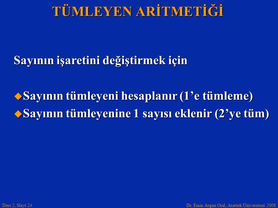 Dr. Emin Argun Oral, Atatürk Üniversitesi 2008 Ders 2, Slayt 24 TÜMLEYEN ARİTMETİĞİ Sayının işaretini değiştirmek için  Sayının tümleyeni hesaplanır