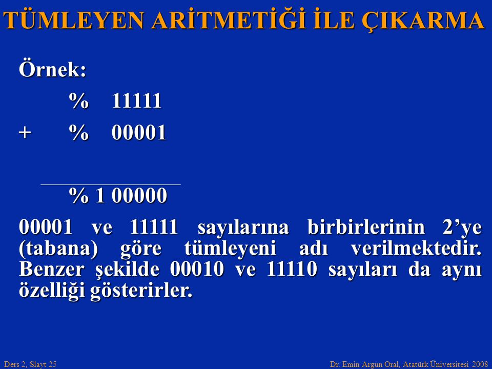 Dr. Emin Argun Oral, Atatürk Üniversitesi 2008 Ders 2, Slayt 25 TÜMLEYEN ARİTMETİĞİ İLE ÇIKARMA Örnek: % 11111 +% 00001 % 1 00000 00001 ve 11111 sayıl