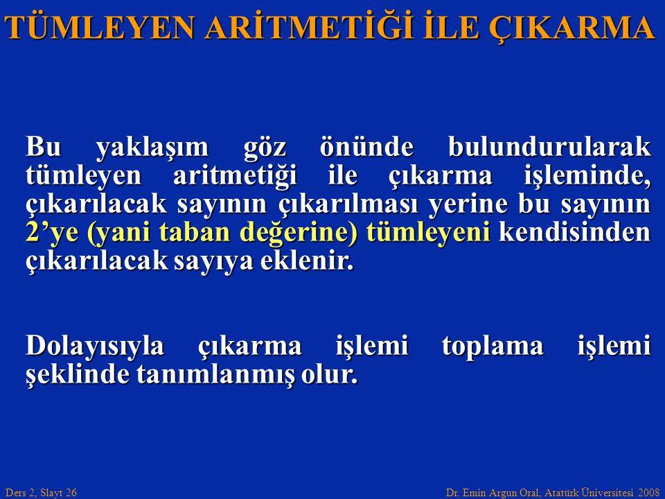 Dr. Emin Argun Oral, Atatürk Üniversitesi 2008 Ders 2, Slayt 26 TÜMLEYEN ARİTMETİĞİ İLE ÇIKARMA Bu yaklaşım göz önünde bulundurularak tümleyen aritmet