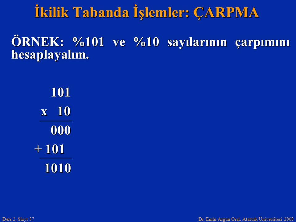 Dr. Emin Argun Oral, Atatürk Üniversitesi 2008 Ders 2, Slayt 37 İkilik Tabanda İşlemler: ÇARPMA ÖRNEK: %101 ve %10 sayılarının çarpımını hesaplayalım.