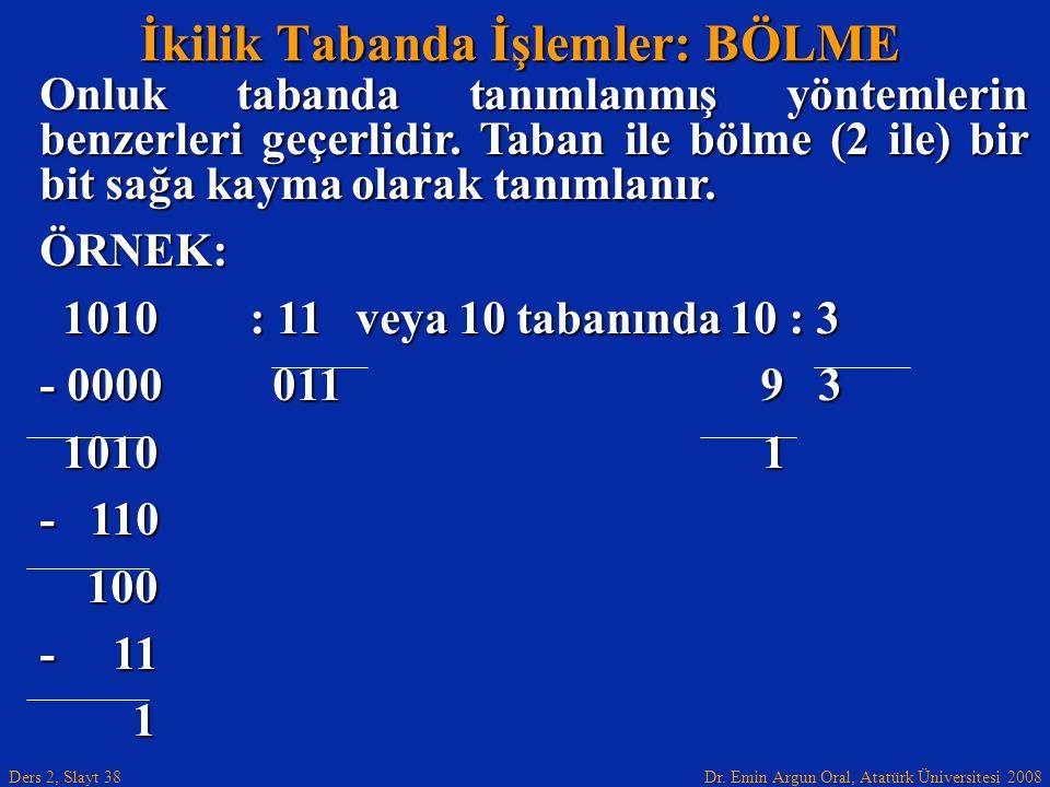 Dr. Emin Argun Oral, Atatürk Üniversitesi 2008 Ders 2, Slayt 38 İkilik Tabanda İşlemler: BÖLME Onluk tabanda tanımlanmış yöntemlerin benzerleri geçerl