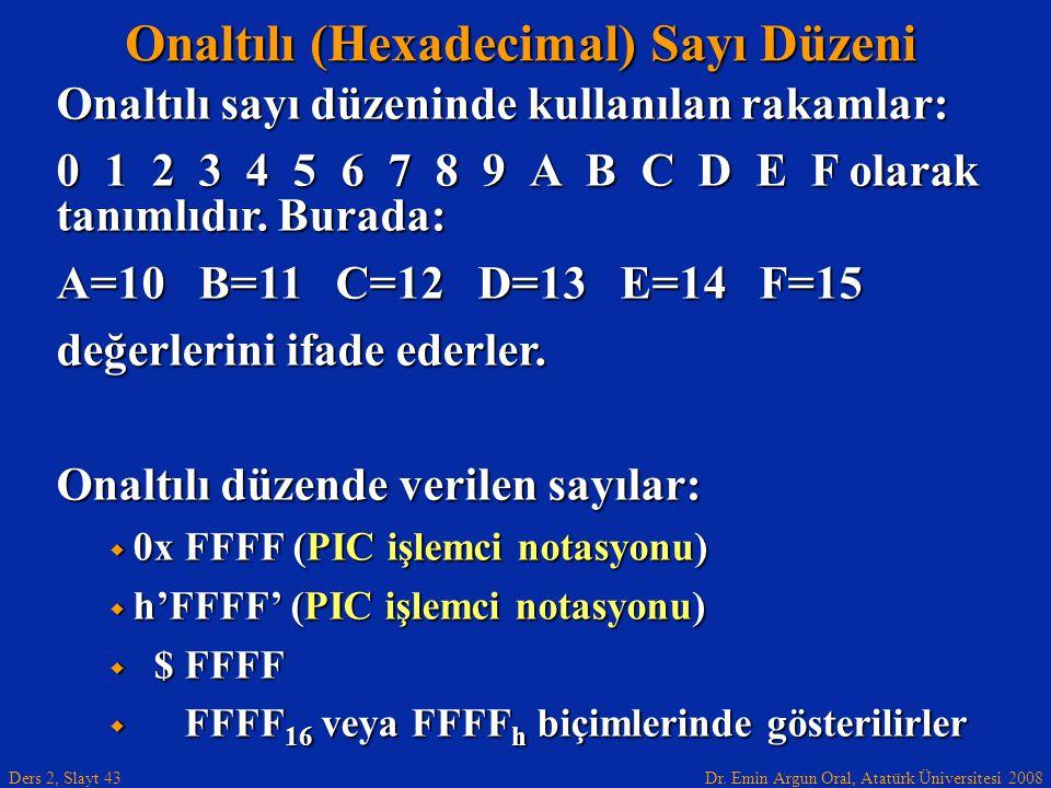 Dr. Emin Argun Oral, Atatürk Üniversitesi 2008 Ders 2, Slayt 43 Onaltılı (Hexadecimal) Sayı Düzeni Onaltılı sayı düzeninde kullanılan rakamlar: 0 1 2