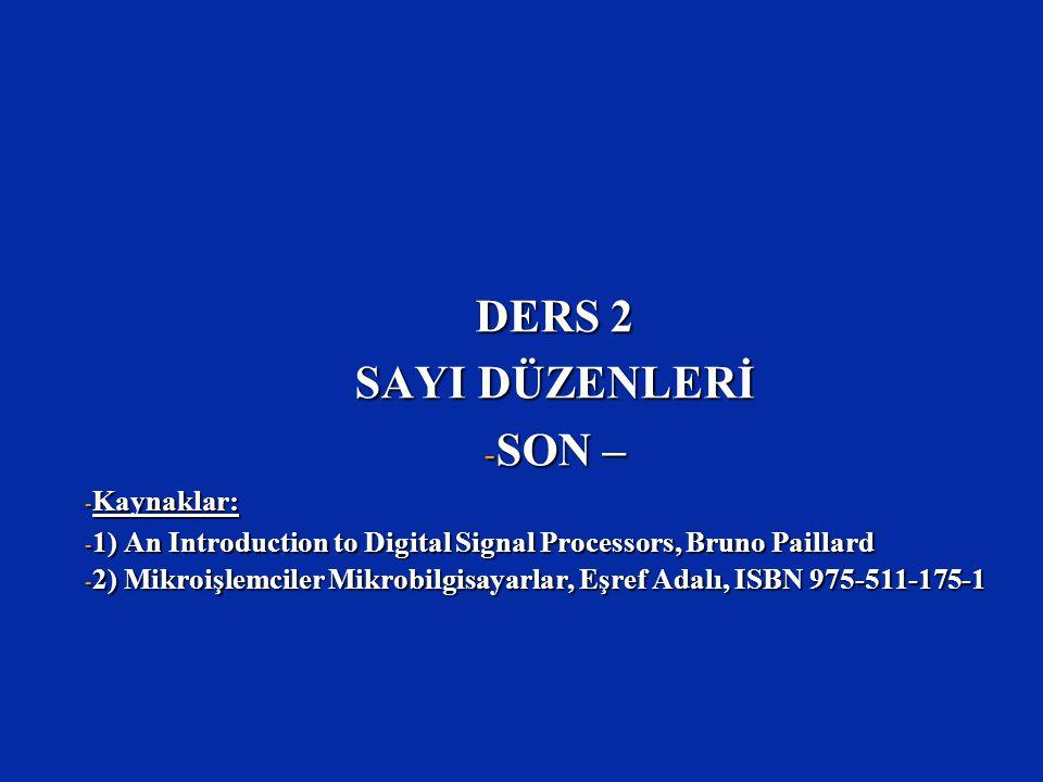 DERS 2 SAYI DÜZENLERİ - SON – - Kaynaklar: - 1) An Introduction to Digital Signal Processors, Bruno Paillard - 2) Mikroişlemciler Mikrobilgisayarlar,