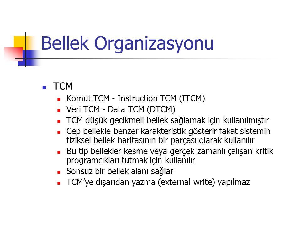 Bellek Organizasyonu TCM Komut TCM - Instruction TCM (ITCM) Veri TCM - Data TCM (DTCM) TCM düşük gecikmeli bellek sağlamak için kullanılmıştır Cep bellekle benzer karakteristik gösterir fakat sistemin fiziksel bellek haritasının bir parçası olarak kullanılır Bu tip bellekler kesme veya gerçek zamanlı çalışan kritik programcıkları tutmak için kullanılır Sonsuz bir bellek alanı sağlar TCM'ye dışarıdan yazma (external write) yapılmaz