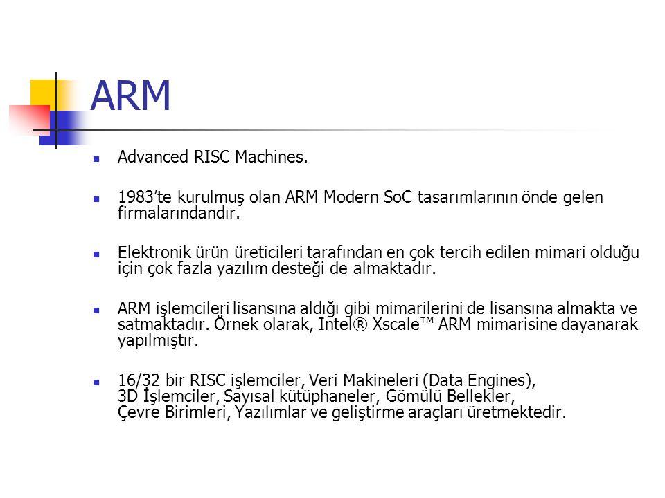ARM Advanced RISC Machines. 1983'te kurulmuş olan ARM Modern SoC tasarımlarının önde gelen firmalarındandır. Elektronik ürün üreticileri tarafından en