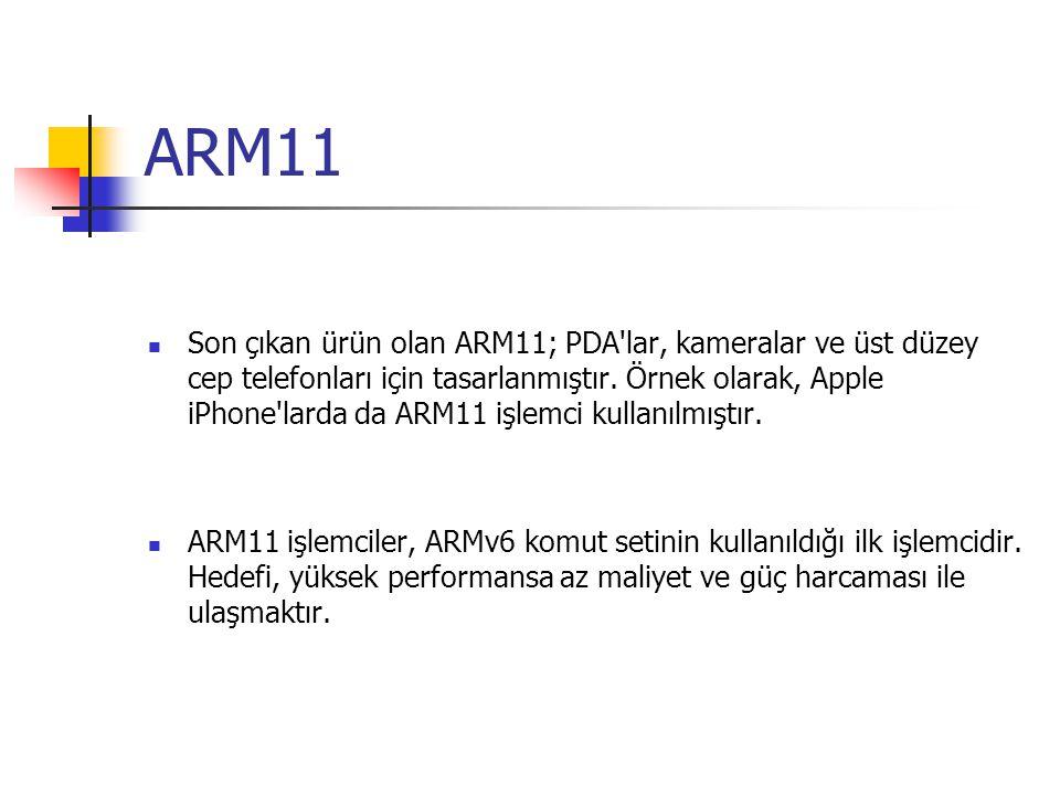 ARM11 Son çıkan ürün olan ARM11; PDA'lar, kameralar ve üst düzey cep telefonları için tasarlanmıştır. Örnek olarak, Apple iPhone'larda da ARM11 işlemc