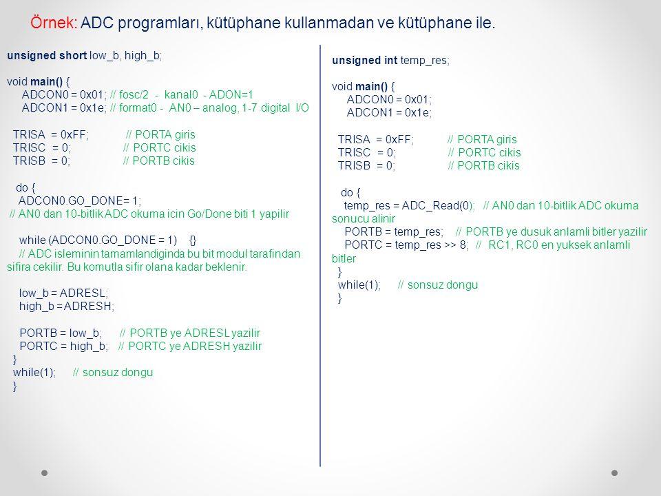 unsigned int temp_res; void main() { ADCON0 = 0x01; ADCON1 = 0x1e; TRISA = 0xFF; // PORTA giris TRISC = 0; // PORTC cikis TRISB = 0; // PORTB cikis do { temp_res = ADC_Read(0); // AN0 dan 10-bitlik ADC okuma sonucu alinir PORTB = temp_res; // PORTB ye dusuk anlamli bitler yazilir PORTC = temp_res >> 8; // RC1, RC0 en yuksek anlamli bitler } while(1); // sonsuz dongu } Örnek: ADC programları, kütüphane kullanmadan ve kütüphane ile.