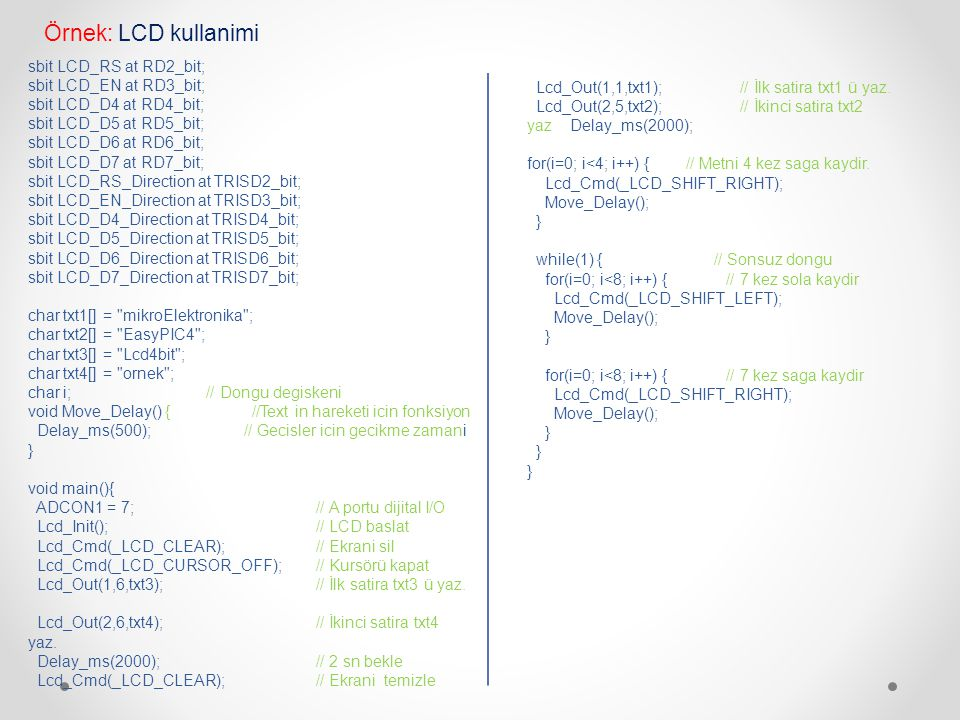 Lcd_Out(1,1,txt1); // İlk satira txt1 ü yaz. Lcd_Out(2,5,txt2); // İkinci satira txt2 yaz Delay_ms(2000); for(i=0; i<4; i++) { // Metni 4 kez saga kay