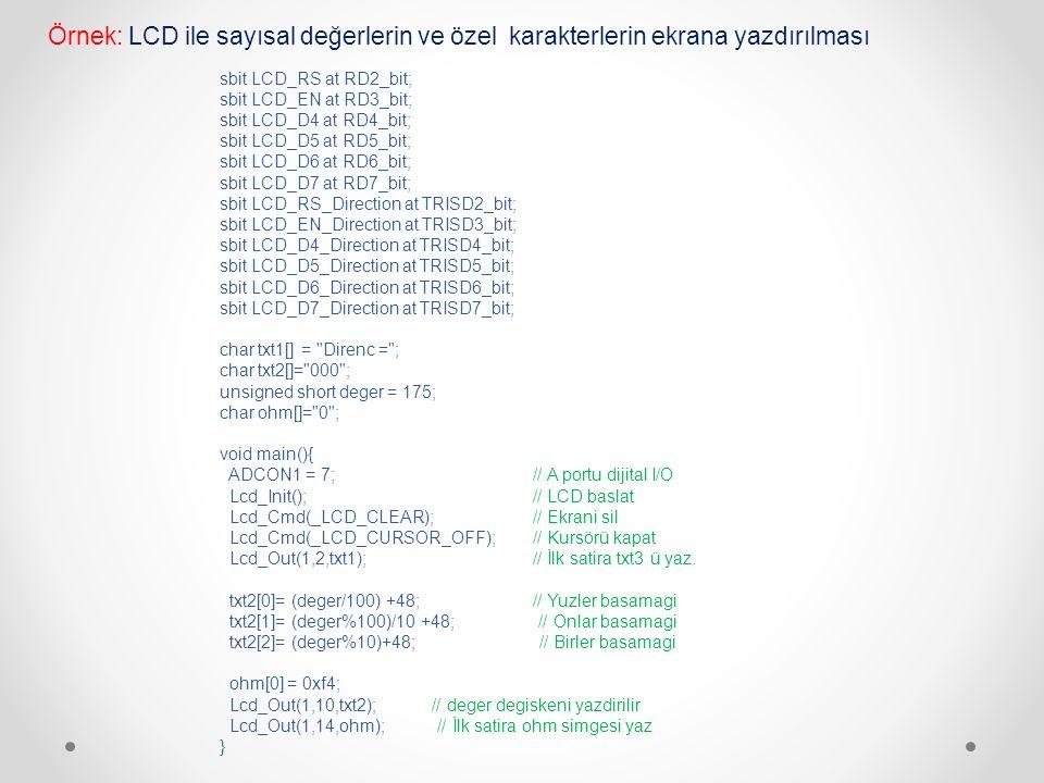 do { deger = ADC_Read(0); // ADC okuma deger *= 5; // mv dönüşümü txt2[0]= (deger/1000) +48;// Binler basamagi txt2[1]= (deger%1000)/100 +48;// Yuzler basamagi txt2[2]= (deger%100)/10 +48; // Onlar basamagi txt2[3]= (deger%10)+48; // Birler basamagi Lcd_Out(1,7,txt2); // deger degiskeni yazdirilir Lcd_Out(1, 12, txt3); // birim yazilir } while(1); } Örnek: ADC den okunan degeri voltaj karşılığına dönüştüren ve LCD ekranda gösteren program (Voltmetre) sbit LCD_RS at RD2_bit; sbit LCD_EN at RD3_bit; sbit LCD_D4 at RD4_bit; sbit LCD_D5 at RD5_bit; sbit LCD_D6 at RD6_bit; sbit LCD_D7 at RD7_bit; sbit LCD_RS_Direction at TRISD2_bit; sbit LCD_EN_Direction at TRISD3_bit; sbit LCD_D4_Direction at TRISD4_bit; sbit LCD_D5_Direction at TRISD5_bit; sbit LCD_D6_Direction at TRISD6_bit; sbit LCD_D7_Direction at TRISD7_bit; char txt1[] = Volt: ; char txt2[] = 0000 ; char txt3[] = mV. ; unsigned int deger; void main() { ADCON0 = 0x01; ADCON1 = 0x1e; Lcd_Init(); // Initialize LCD Lcd_Cmd(_LCD_CLEAR); // Clear display Lcd_Cmd(_LCD_CURSOR_OFF); // Cursor off Lcd_Out(1,1,txt1);