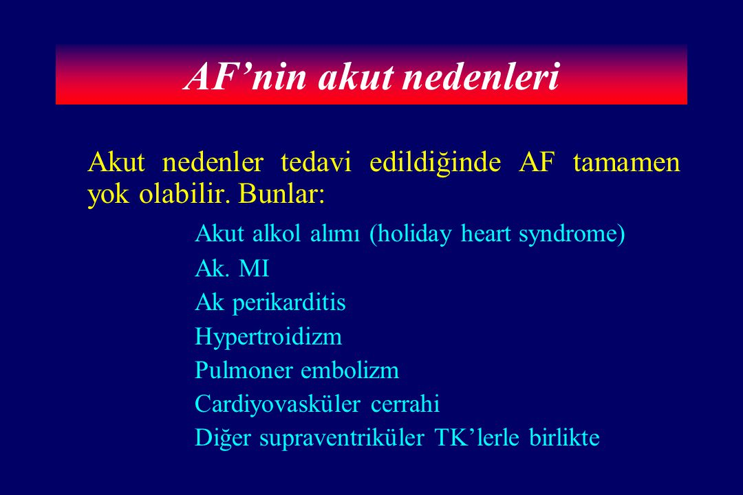 AF'nin akut nedenleri Akut nedenler tedavi edildiğinde AF tamamen yok olabilir. Bunlar: Akut alkol alımı (holiday heart syndrome) Ak. MI Ak perikardit