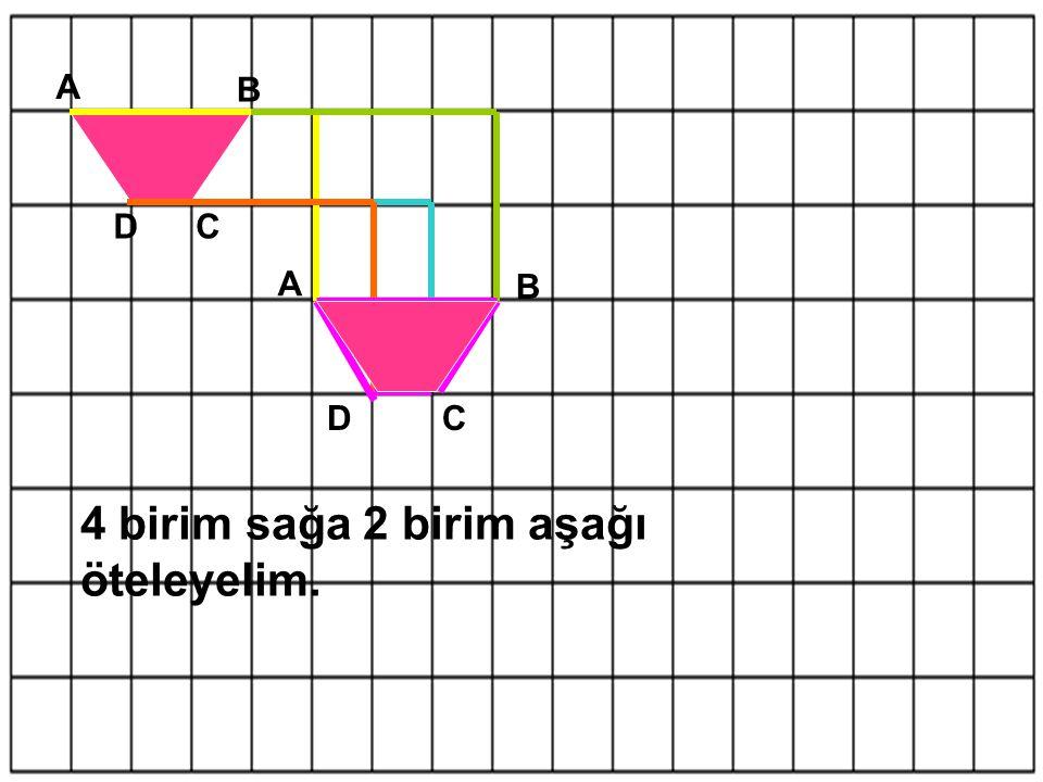 A B CD 4 birim sağa 2 birim aşağı öteleyelim. A B CD