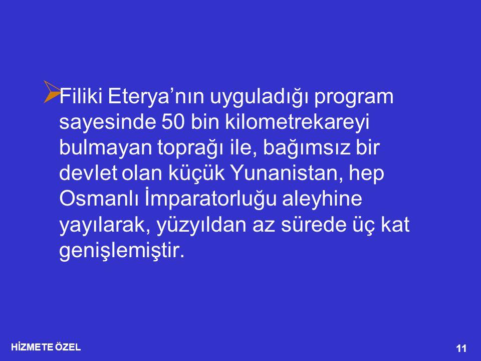 HİZMETE ÖZEL 11  Filiki Eterya'nın uyguladığı program sayesinde 50 bin kilometrekareyi bulmayan toprağı ile, bağımsız bir devlet olan küçük Yunanistan, hep Osmanlı İmparatorluğu aleyhine yayılarak, yüzyıldan az sürede üç kat genişlemiştir.