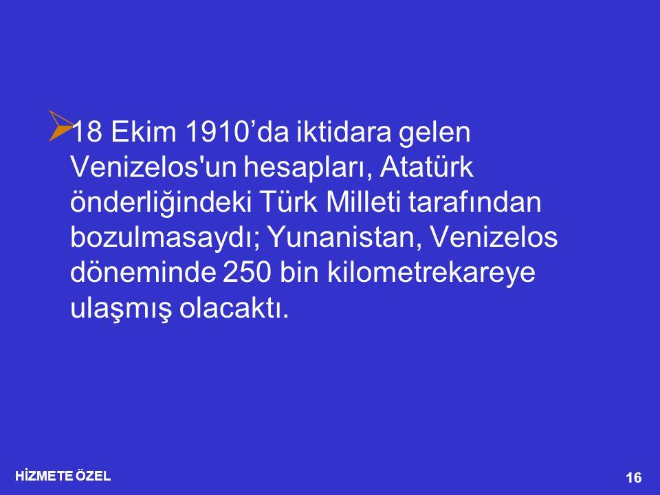 HİZMETE ÖZEL 16  18 Ekim 1910'da iktidara gelen Venizelos un hesapları, Atatürk önderliğindeki Türk Milleti tarafından bozulmasaydı; Yunanistan, Venizelos döneminde 250 bin kilometrekareye ulaşmış olacaktı.