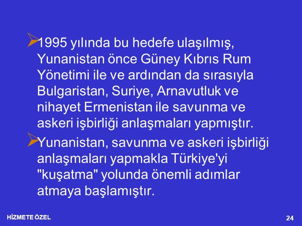 HİZMETE ÖZEL 24  1995 yılında bu hedefe ulaşılmış, Yunanistan önce Güney Kıbrıs Rum Yönetimi ile ve ardından da sırasıyla Bulgaristan, Suriye, Arnavutluk ve nihayet Ermenistan ile savunma ve askeri işbirliği anlaşmaları yapmıştır.