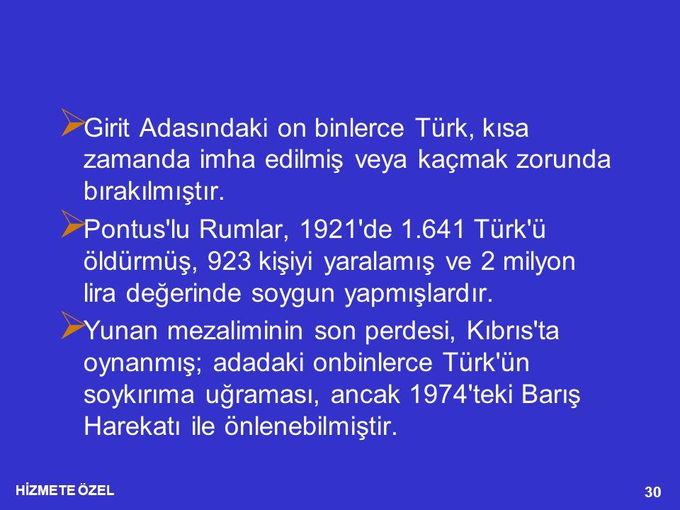 HİZMETE ÖZEL 30  Girit Adasındaki on binlerce Türk, kısa zamanda imha edilmiş veya kaçmak zorunda bırakılmıştır.