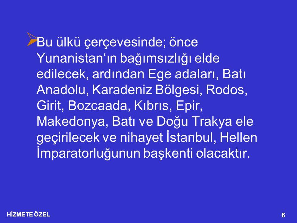HİZMETE ÖZEL 6  Bu ülkü çerçevesinde; önce Yunanistan'ın bağımsızlığı elde edilecek, ardından Ege adaları, Batı Anadolu, Karadeniz Bölgesi, Rodos, Girit, Bozcaada, Kıbrıs, Epir, Makedonya, Batı ve Doğu Trakya ele geçirilecek ve nihayet İstanbul, Hellen İmparatorluğunun başkenti olacaktır.