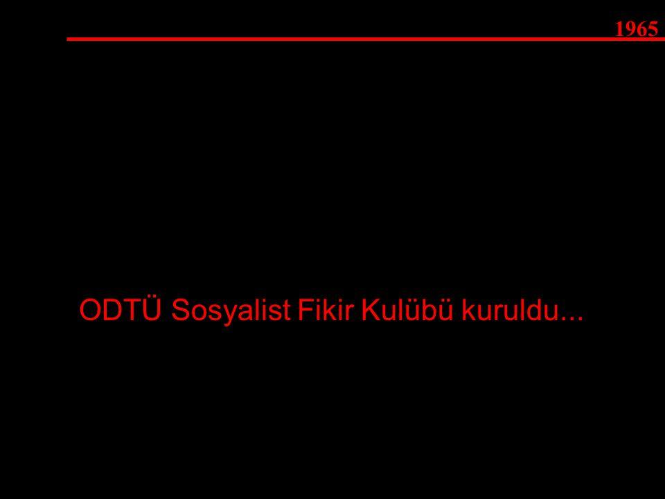 1965 ODTÜ Sosyalist Fikir Kulübü kuruldu...