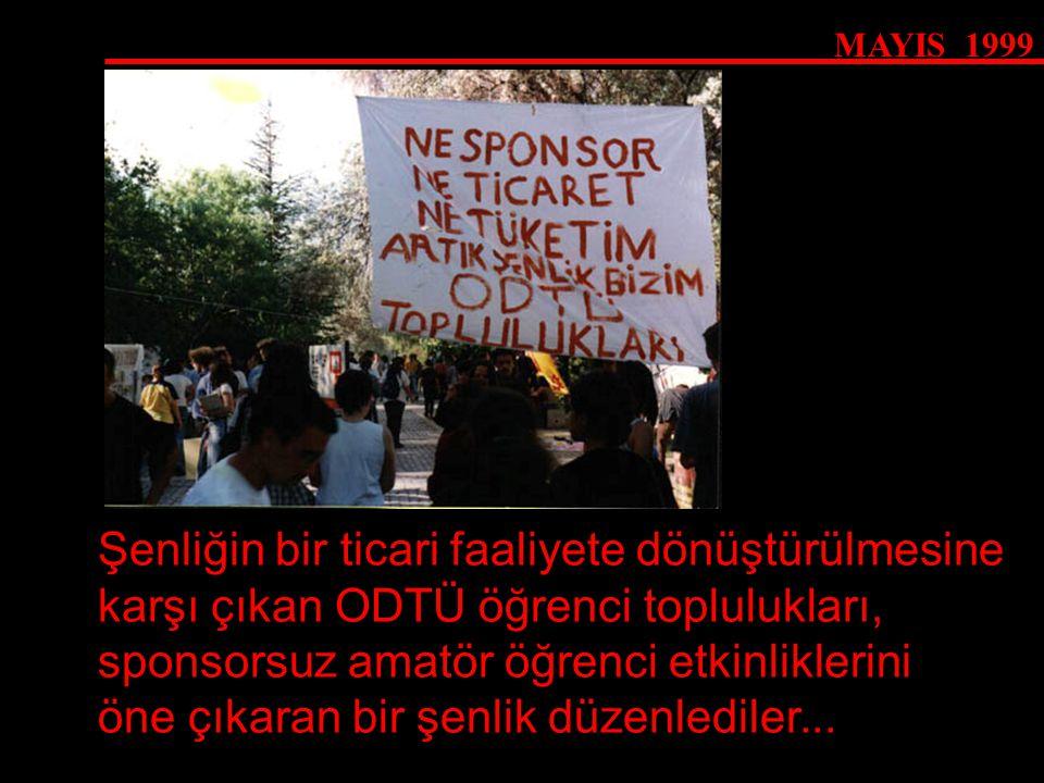 MAYIS 1999 Şenliğin bir ticari faaliyete dönüştürülmesine karşı çıkan ODTÜ öğrenci toplulukları, sponsorsuz amatör öğrenci etkinliklerini öne çıkaran
