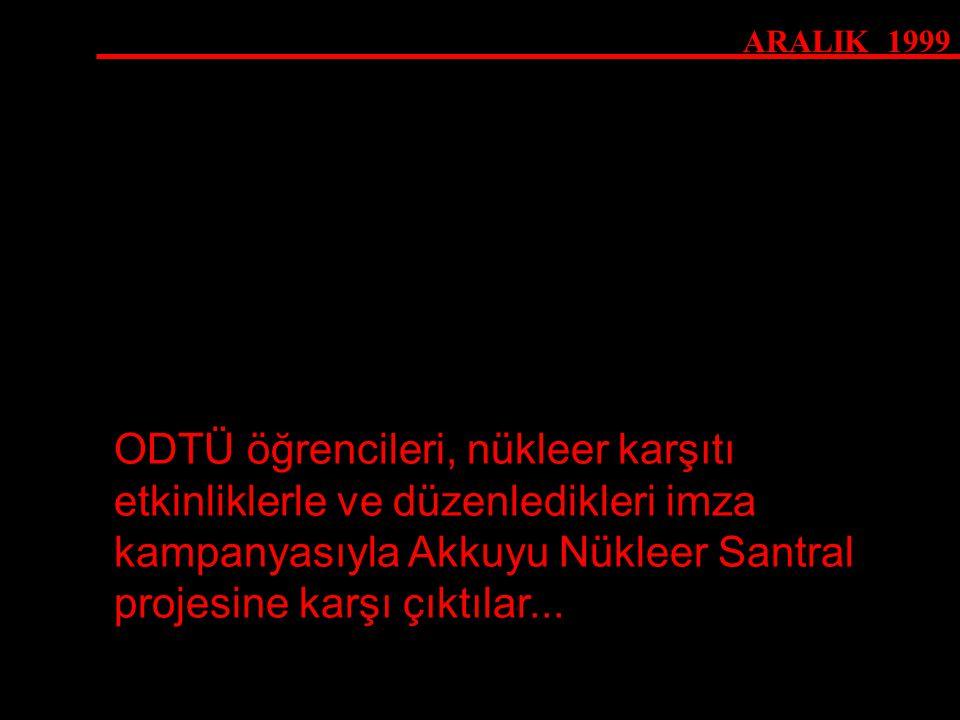 ARALIK 1999 ODTÜ öğrencileri, nükleer karşıtı etkinliklerle ve düzenledikleri imza kampanyasıyla Akkuyu Nükleer Santral projesine karşı çıktılar...
