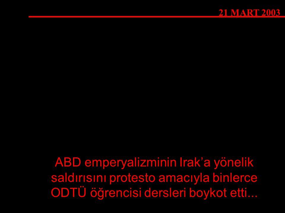 21 MART 2003 ABD emperyalizminin Irak'a yönelik saldırısını protesto amacıyla binlerce ODTÜ öğrencisi dersleri boykot etti...