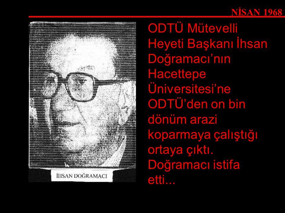 NİSAN 1968 ODTÜ Mütevelli Heyeti Başkanı İhsan Doğramacı'nın Hacettepe Üniversitesi'ne ODTÜ'den on bin dönüm arazi koparmaya çalıştığı ortaya çıktı. D