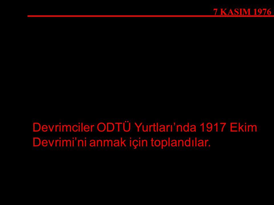 7 KASIM 1976 Devrimciler ODTÜ Yurtları'nda 1917 Ekim Devrimi'ni anmak için toplandılar.