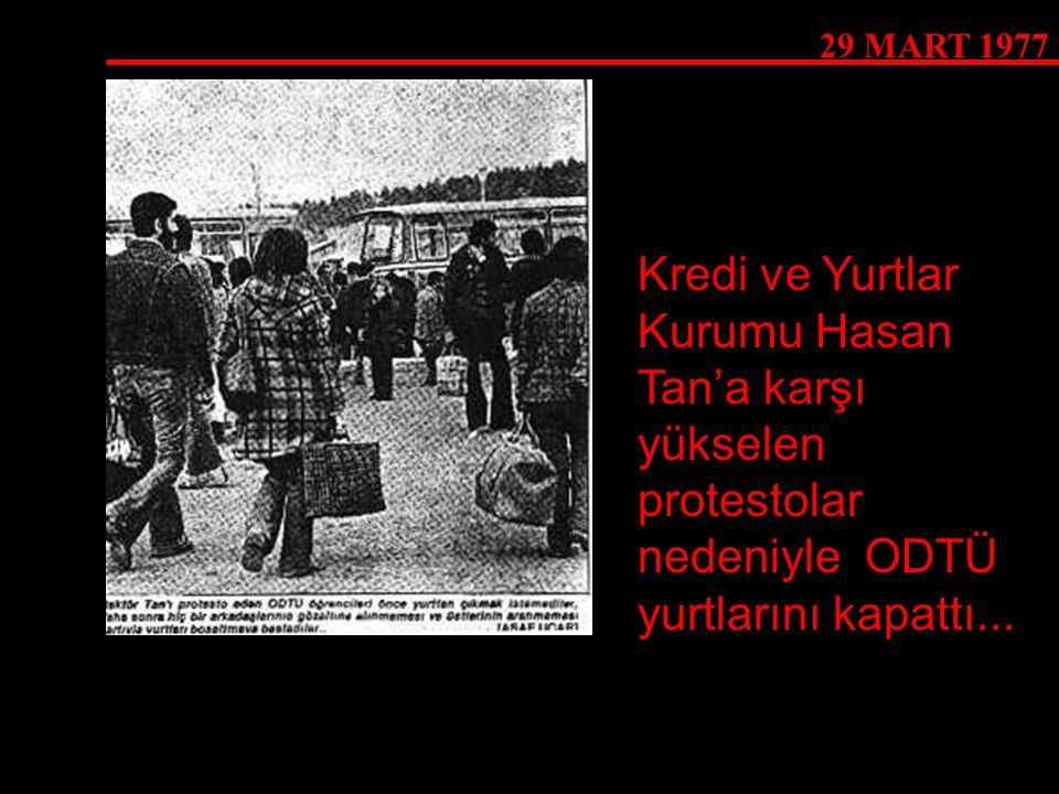 29 MART 1977 Kredi ve Yurtlar Kurumu Hasan Tan'a karşı yükselen protestolar nedeniyle ODTÜ yurtlarını kapattı...